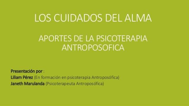LOS CUIDADOS DEL ALMA APORTES DE LA PSICOTERAPIA ANTROPOSOFICA Presentación por : Liliam Pérez (En formación en psicoterap...