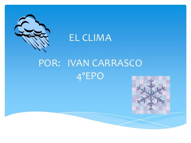 EL CLIMA POR: IVAN CARRASCO 4ºEPO