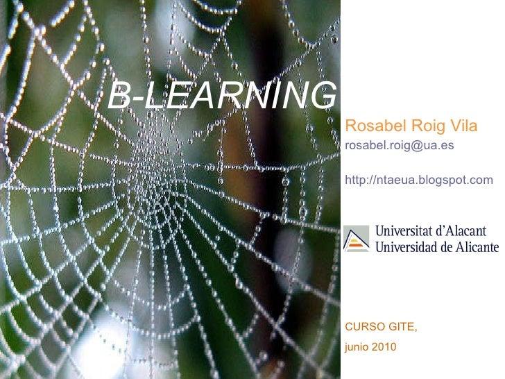 B-LEARNING Rosabel Roig Vila [email_address] http://ntaeua.blogspot.com   CURSO GITE,  junio 2010