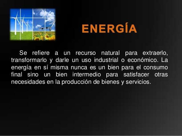Se refiere a un recurso natural para extraerlo,transformarlo y darle un uso industrial o económico. Laenergía en sí misma ...