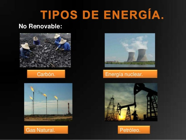 No Renovable:      Carbón.    Energía nuclear.  Gas Natural.         Petróleo.