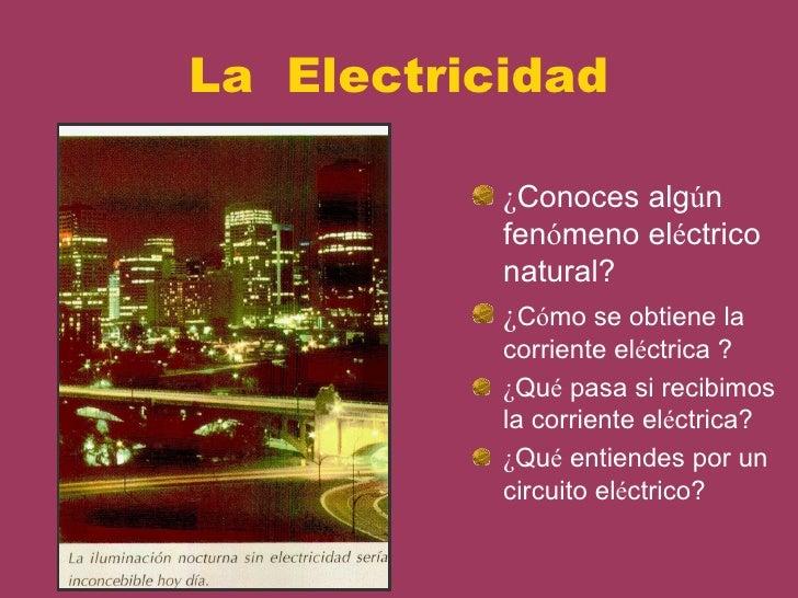La Electricidad           ¿Conoces algún           fenómeno eléctrico           natural?           ¿Cómo se obtiene la    ...