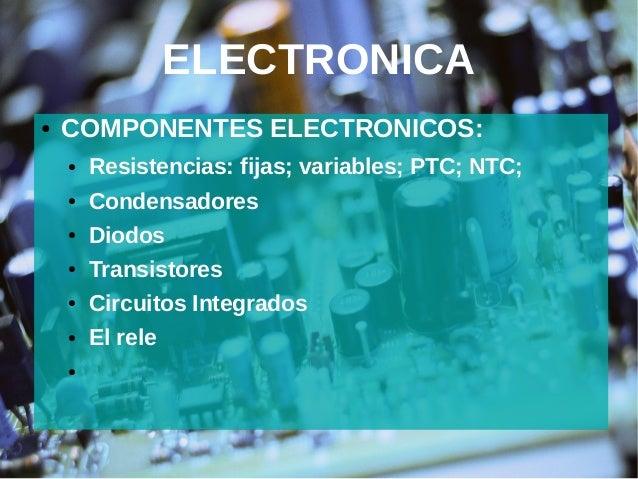 ELECTRONICA ● COMPONENTES ELECTRONICOS: ● Resistencias: fijas; variables; PTC; NTC; ● Condensadores ● Diodos ● Transistore...
