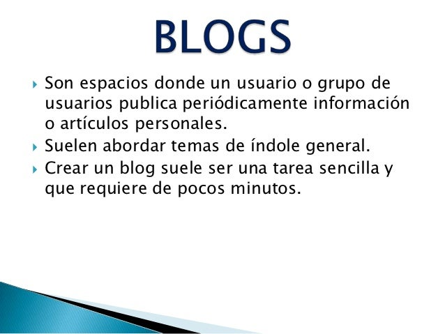    Son espacios donde un usuario o grupo de    usuarios publica periódicamente información    o artículos personales.   ...