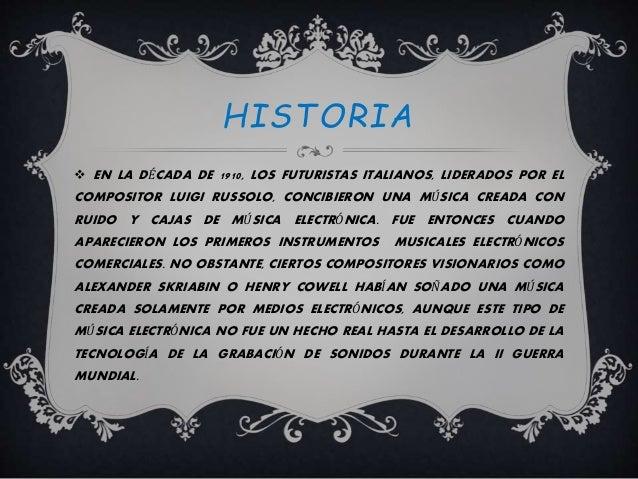 HISTORIA  EN LA DÉCADA DE 1910, LOS FUTURISTAS ITALIANOS, LIDERADOS POR EL COMPOSITOR LUIGI RUSSOLO, CONCIBIERON UNA MÚSI...