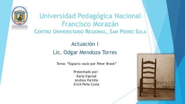 Universidad Pedagógica Nacional Francisco Morazán CENTRO UNIVERSITARIO REGIONAL, SAN PEDRO SULA Actuación I Lic. Odgar Men...