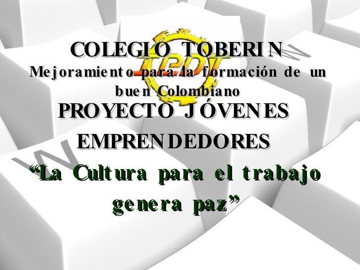 """PROYECTO JÓVENES EMPRENDEDORES """"La Cultura para el trabajo genera paz"""" COLEGIO TOBERIN Mejoramiento para la formación de u..."""
