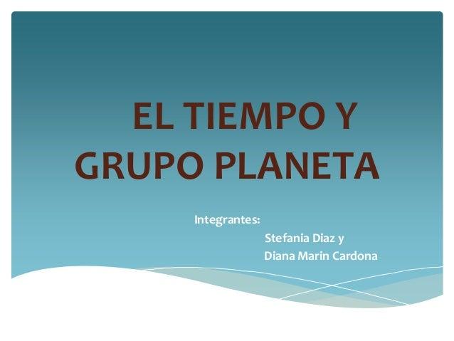 EL TIEMPO Y GRUPO PLANETA Integrantes: Stefania Diaz y Diana Marin Cardona