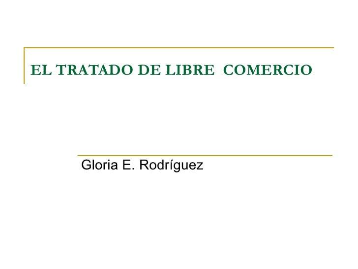 EL TRATADO DE LIBRE  COMERCIO Gloria E. Rodríguez