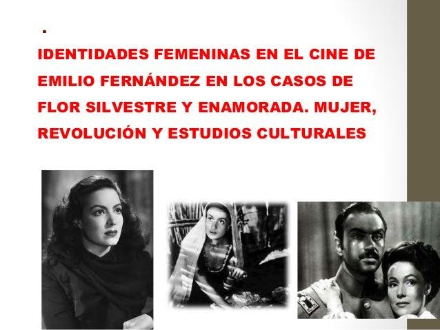 .IDENTIDADES FEMENINAS EN EL CINE DEEMILIO FERNÁNDEZ EN LOS CASOS DEFLOR SILVESTRE Y ENAMORADA. MUJER,REVOLUCIÓN Y ESTUDI...