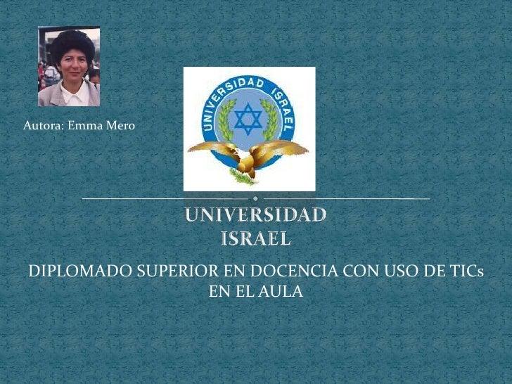 Autora: Emma Mero<br />UNIVERSIDAD<br />ISRAEL<br />DIPLOMADO SUPERIOR EN DOCENCIA CON USO DE TICs EN EL AULA<br />