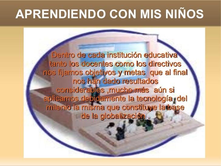 APRENDIENDO CON MIS NIÑOS Dentro de cada institución educativa tanto los docentes como los directivos nos fijamos objetiv...