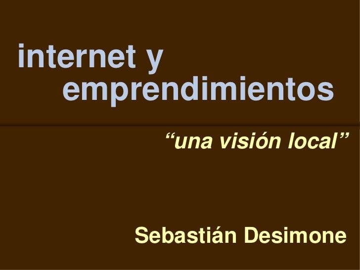 """internet y    emprendimientos         """"una visión local""""          Sebastián Desimone"""