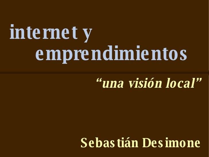 "internet y   emprendimientos <ul><li>"" una visión local"" </li></ul><ul><li>Sebastián Desimone </li></ul>"