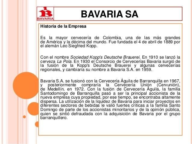 BAVARIA SA Historia de la Empresa Es la mayor cervecería de Colombia, una de las más grandes de América y la décima del mu...