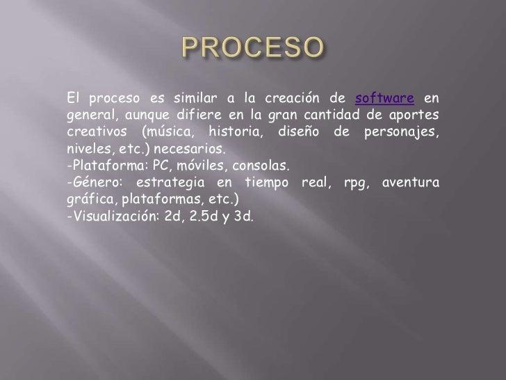 El proceso es similar a la creación de software engeneral, aunque difiere en la gran cantidad de aportescreativos (música,...