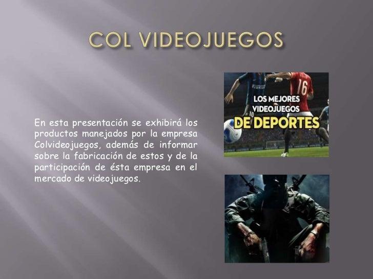 En esta presentación se exhibirá losproductos manejados por la empresaColvideojuegos, además de informarsobre la fabricaci...