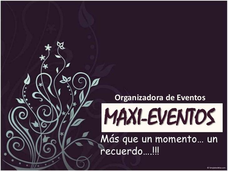 Organizadora de Eventos<br />MAXI-EVENTOS<br />Más que un momento… un recuerdo….!!!<br />