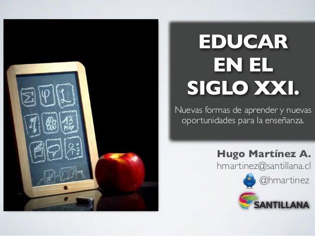 EDUCAR     EN EL   SIGLO XXI.Nuevas formas de aprender y nuevas oportunidades para la enseñanza.          Hugo Martínez A....