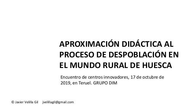 APROXIMACIÓN DIDÁCTICA AL PROCESO DE DESPOBLACIÓN EN EL MUNDO RURAL DE HUESCA © Javier Velilla Gil jvelillagil@gmail.com E...