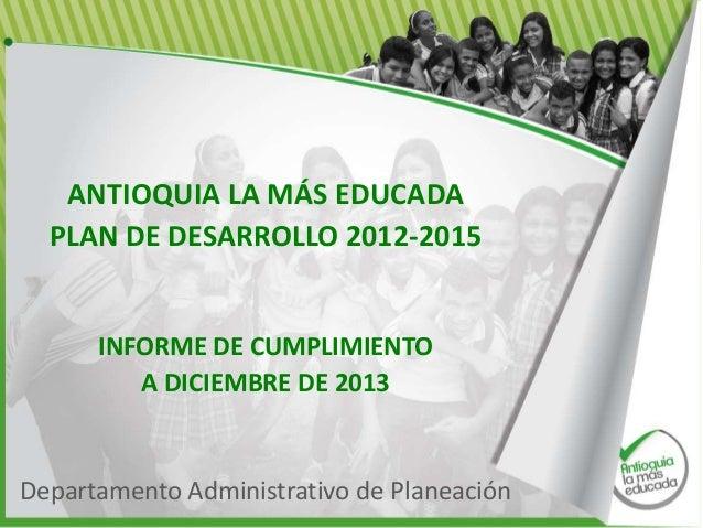 ANTIOQUIA LA MÁS EDUCADA PLAN DE DESARROLLO 2012-2015  INFORME DE CUMPLIMIENTO A DICIEMBRE DE 2013  Departamento Administr...