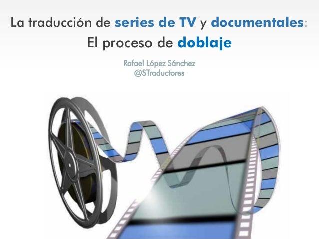 La traducción de series de TV y documentales: El proceso de doblaje Rafael López Sánchez @STraductores
