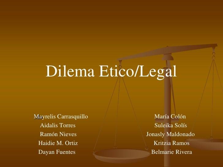 DilemaEtico/Legal<br />MayrelisCarrasquilloMaría Colón                                                                    ...