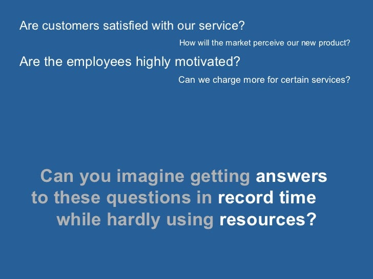Are customers satisfied with our service? How will the market perceive our new product? Are the employees highly motivated...