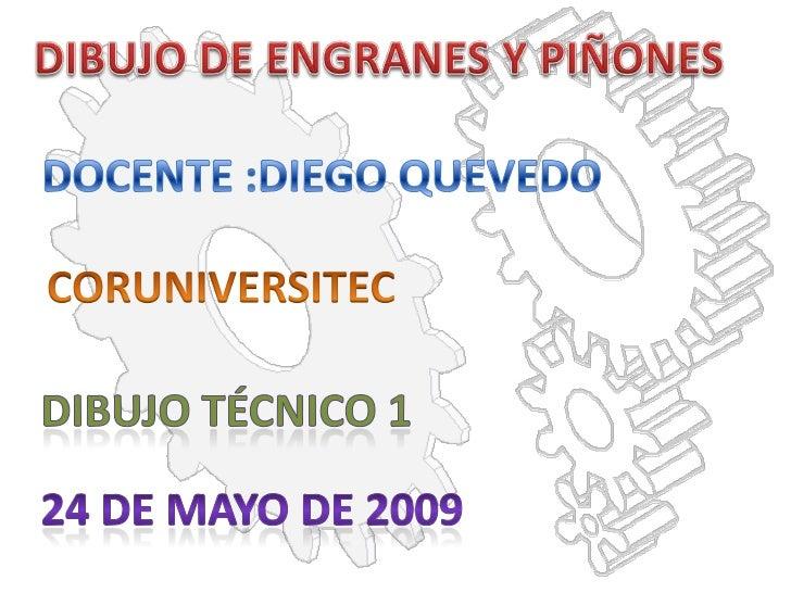 DIBUJO DE ENGRANES Y PIÑONES<br />DOCENTE :DIEGO QUEVEDO<br />CORUNIVERSITEC<br />DIBUJO TÉCNICO 1<br />24 DE MAYO DE 2009...
