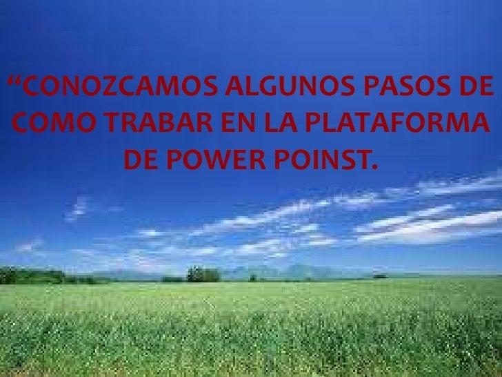 """""""CONOZCAMOS ALGUNOS PASOS DE COMO TRABAR EN LA PLATAFORMA DE POWER POINST.<br />"""