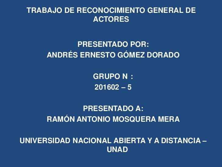 TRABAJO DE RECONOCIMIENTO GENERAL DE               ACTORES            PRESENTADO POR:      ANDRÉS ERNESTO GÓMEZ DORADO    ...