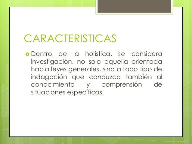 CARACTERISTICAS Dentro de la holística, se considerainvestigación, no solo aquella orientadahacia leyes generales, sino a...