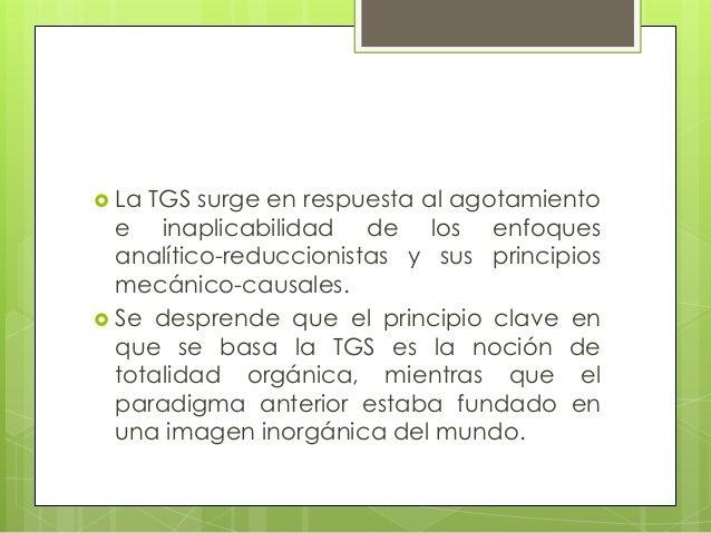  La TGS surge en respuesta al agotamientoe inaplicabilidad de los enfoquesanalítico-reduccionistas y sus principiosmecáni...