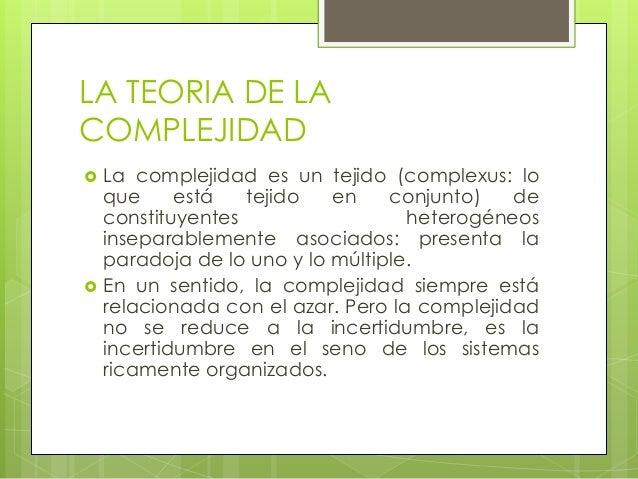 LA TEORIA DE LACOMPLEJIDAD La complejidad es un tejido (complexus: loque está tejido en conjunto) deconstituyentes hetero...