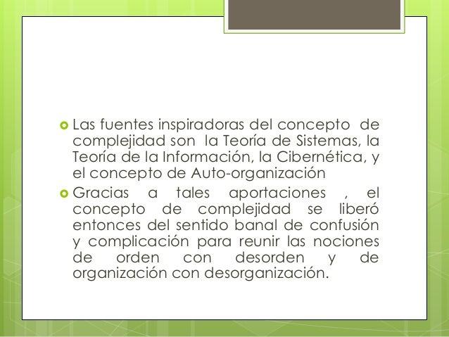  Las fuentes inspiradoras del concepto decomplejidad son la Teoría de Sistemas, laTeoría de la Información, la Cibernétic...