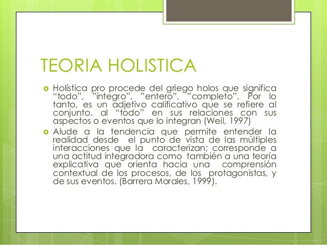 "TEORIA HOLISTICA Holística pro procede del griego holos que significa""todo"", ""íntegro"", ""entero"", ""completo"". Por lotanto..."