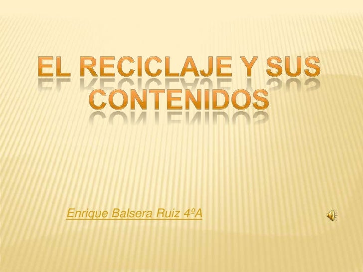 El reciclaje y sus contenidos<br />Enrique Balsera Ruiz 4ºA<br />