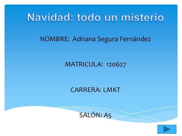 NOMBRE: Adriana Segura Fernández       MATRICULA: 120627        CARRERA: LMKT           SALÓN: A5