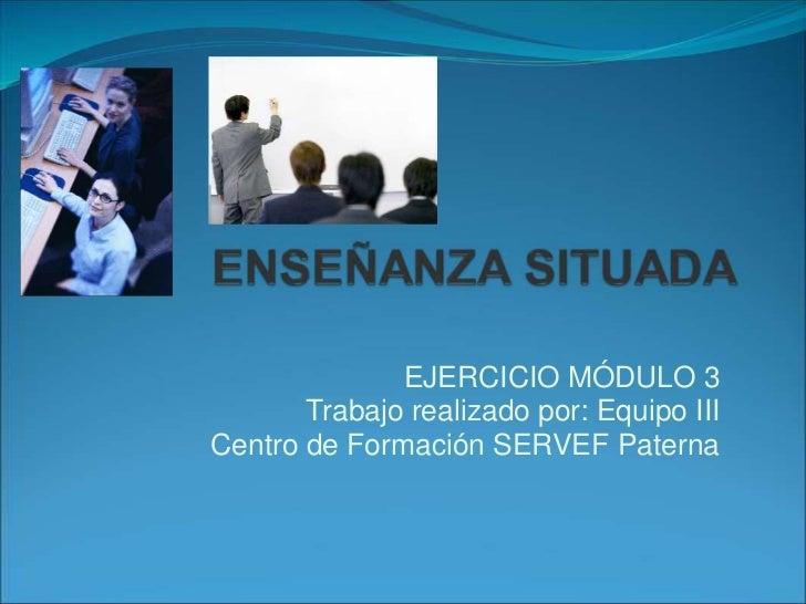 EJERCICIO MÓDULO 3       Trabajo realizado por: Equipo IIICentro de Formación SERVEF Paterna
