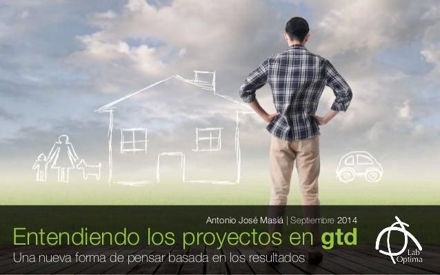 Entendiendo los proyectos en gtd Antonio José Masiá | Septiembre 2014  Una nueva forma de pensar basada en los resultados