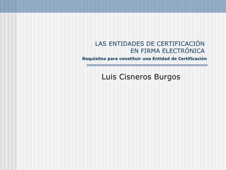 LAS ENTIDADES DE CERTIFICACI ÓN  EN FIRMA ELECTRÓNICA    Requisitos para constituir una Entidad de Certificaci ón Luis Cis...
