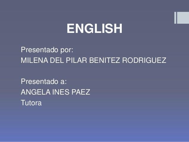 ENGLISH Presentado por: MILENA DEL PILAR BENITEZ RODRIGUEZ Presentado a: ANGELA INES PAEZ Tutora