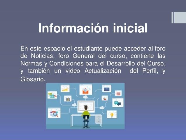 Información inicial En este espacio el estudiante puede acceder al foro de Noticias, foro General del curso, contiene las ...