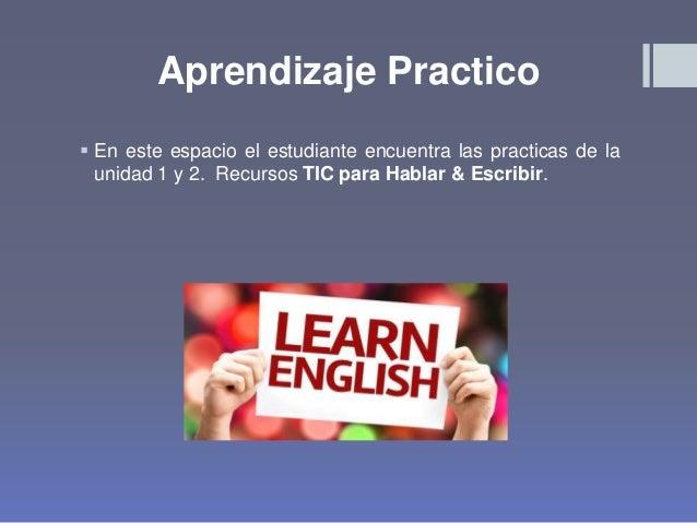 Aprendizaje Practico  En este espacio el estudiante encuentra las practicas de la unidad 1 y 2. Recursos TIC para Hablar ...