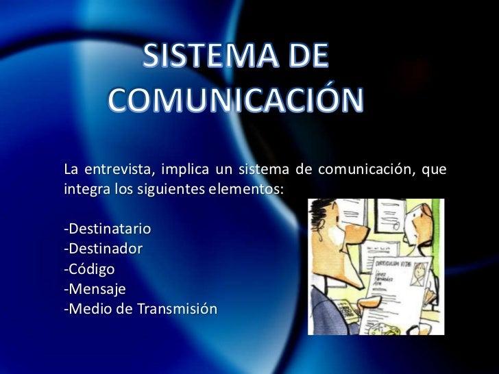 Libre de todo prejuicio y Manipulación.</li></li></ul><li>SISTEMA DE <br />COMUNICACIÓN<br />La entrevista, implica un si...