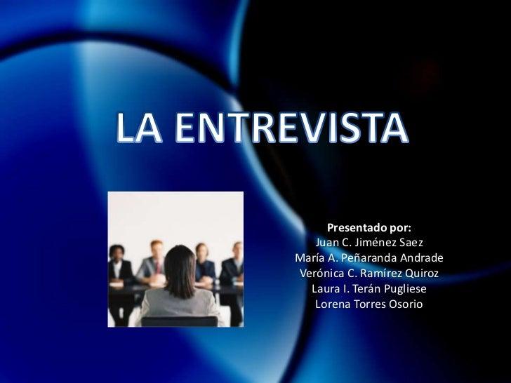 LA ENTREVISTA <br />Presentado por:<br />Juan C. Jiménez Saez<br />María A. Peñaranda Andrade<br />Verónica C. Ramírez Qui...