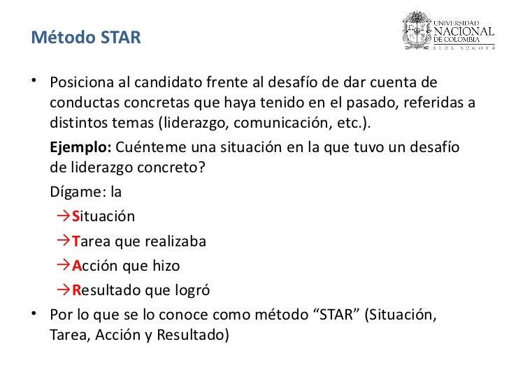 Método STAR <ul><li>Posiciona al candidato frente al desafío de dar cuenta de conductas concretas que haya tenido en el pa...