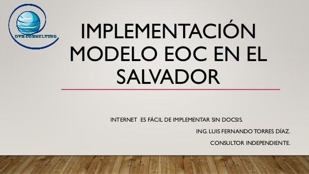 IMPLEMENTACIÓN MODELO EOC EN EL SALVADOR INTERNET ES FÁCIL DE IMPLEMENTAR SIN DOCSIS. ING. LUIS FERNANDO TORRES DÍAZ. CONS...