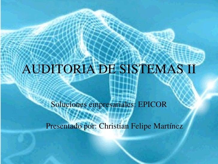 AUDITORIA DE SISTEMAS II<br />Soluciones empresariales: EPICOR<br />Presentado por: Christian Felipe Martínez<br />
