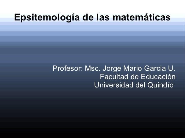 Epsitemología de las matemáticas       Profesor: Msc. Jorge Mario Garcia U.                     Facultad de Educación     ...